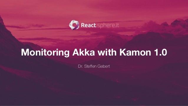 Monitoring Akka with Kamon 1.0 Dr. Steffen Gebert