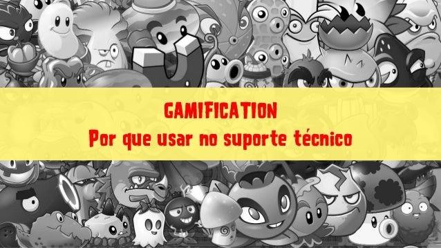 GAMIFICATION Por que usar no suporte técnico