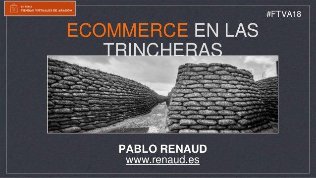 ECOMMERCE EN LAS TRINCHERAS PABLO RENAUD www.renaud.es #FTVA18