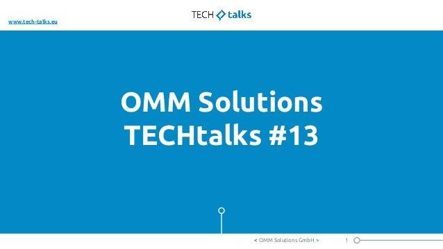 OMM Solutions TECHtalks #13 1< OMM Solutions GmbH > www.tech-talks.eu