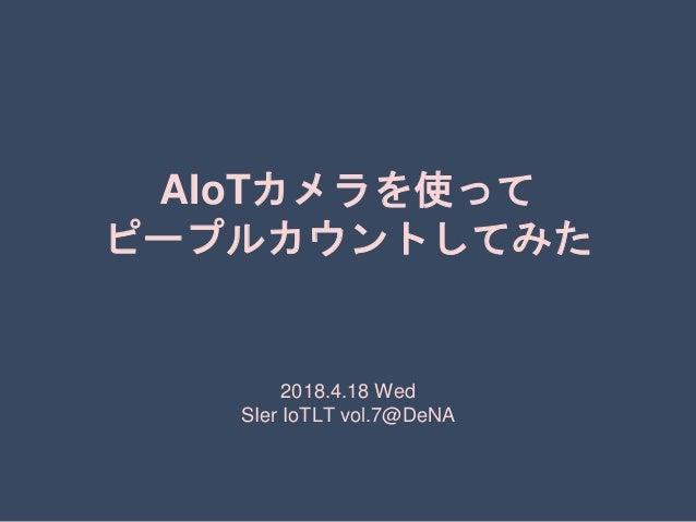 AIoTカメラを使って ピープルカウントしてみた 2018.4.18 Wed SIer IoTLT vol.7@DeNA