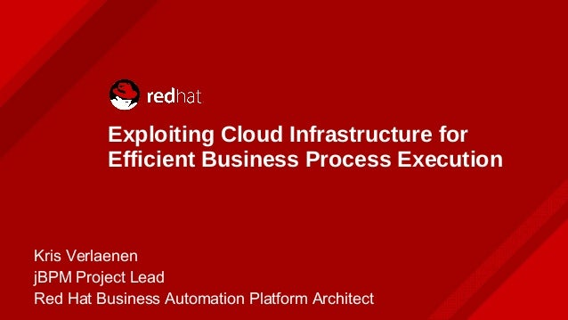 Exploiting Cloud Infrastructure for Efficient Business Process Execution Kris Verlaenen jBPM Project Lead Red Hat Business...