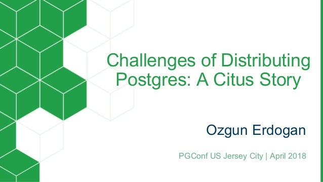 Challenges of Distributing Postgres: A Citus Story Ozgun Erdogan PGConf US Jersey City | April 2018