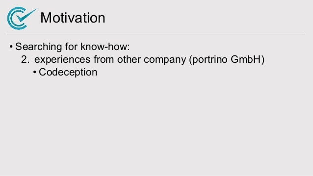 Motivation • Searching for know-how: 2. experiences from other company (portrino GmbH) • Codeception