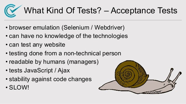 What Kind Of Tests? – Acceptance Tests • browser emulation (Selenium / Webdriver) • can have no knowledge of the technolog...