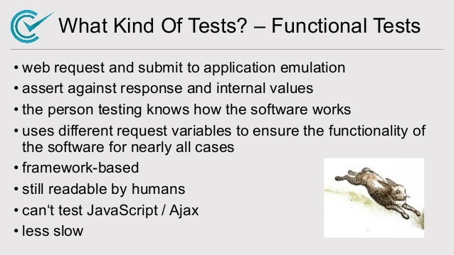 What Kind Of Tests? – Functional Tests • web request and submit to application emulation • assert against response and int...