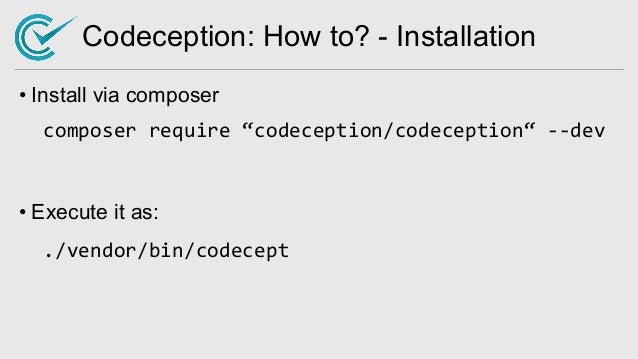 """Codeception: How to? - Installation • Install via composer composer require """"codeception/codeception"""" --dev • Execute it a..."""