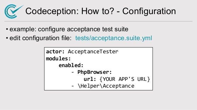 Codeception: How to? - Configuration • example: configure acceptance test suite • edit configuration file: tests/acceptanc...