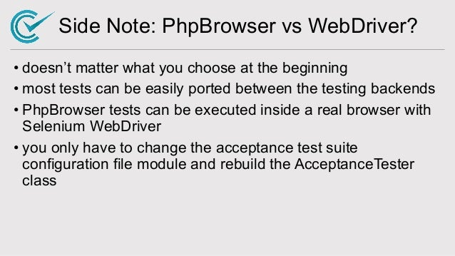 Side Note: PhpBrowser vs WebDriver? • doesn't matter what you choose at the beginning • most tests can be easily ported be...