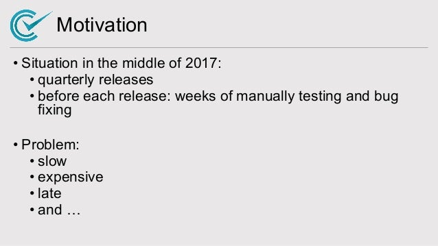 Motivation • Situation in the middle of 2017: • quarterly releases • before each release: weeks of manually testing and bu...