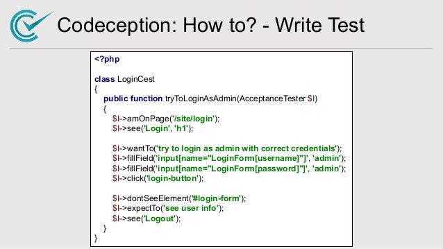Codeception: How to? - Write Test <?php class LoginCest { public function tryToLoginAsAdmin(AcceptanceTester $I) { $I->amO...