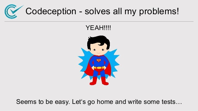 Codeception - solves all my problems! YEAH!!!! Seems to be easy. Let's go home and write some tests…