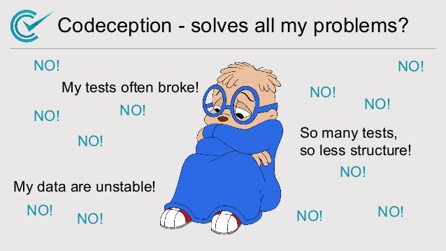 Codeception - solves all my problems? NO! My tests often broke! My data are unstable! So many tests, so less structure! NO...