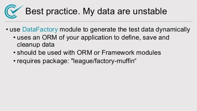 Best practice. My data are unstable • use DataFactory module to generate the test data dynamically • uses an ORM of your a...