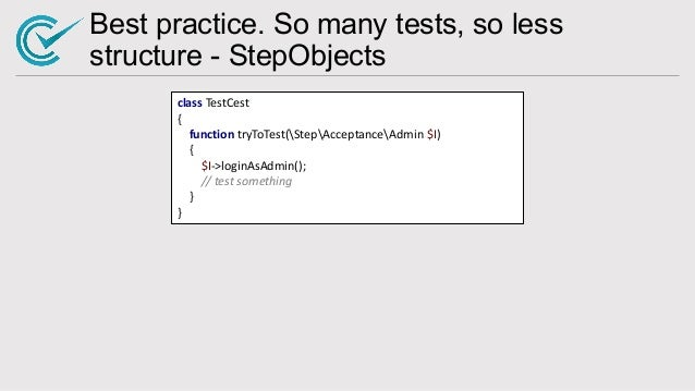 Best practice. So many tests, so less structure - StepObjects class TestCest { function tryToTest(StepAcceptanceAdmin $I) ...