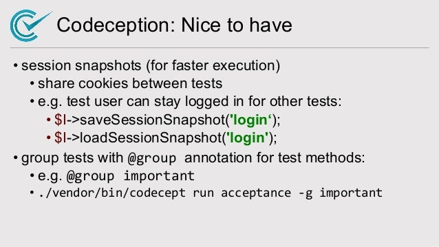 Codeception: Nice to have • session snapshots (for faster execution) • share cookies between tests • e.g. test user can st...