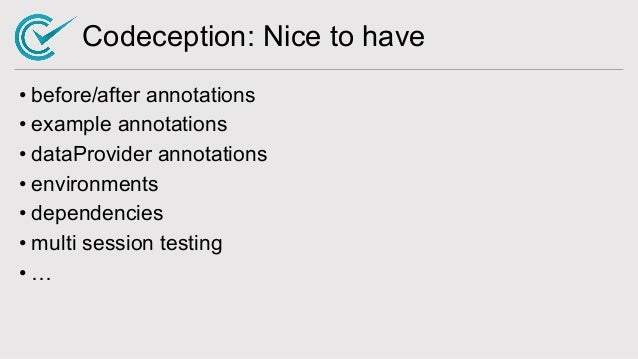 Codeception: Nice to have • before/after annotations • example annotations • dataProvider annotations • environments • dep...