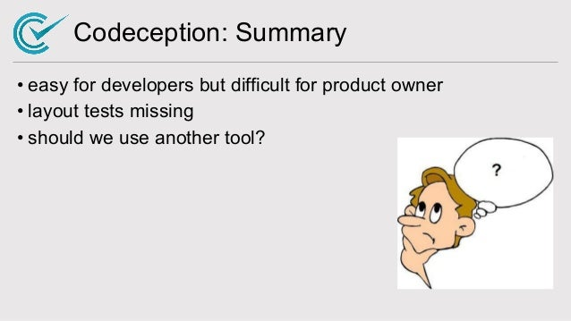 Codeception: Summary • easy for developers but difficult for product owner • layout tests missing • should we use another ...