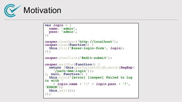 Motivation var login = { name: 'admin', pass: 'admin', }; casper.thenOpen('http://localhost'); casper.then(function() { th...