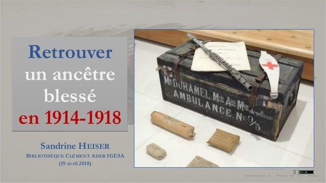 Retrouver un ancêtre blessé en 1914-1918 Sandrine HEISER BIBLIOTHÈQUE CLÉMENT ADER IGESA (19 avril 2018)