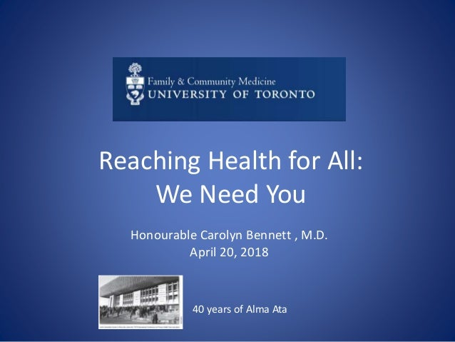 Reaching Health for All: We Need You Honourable Carolyn Bennett , M.D. April 20, 2018 40 years of Alma Ata