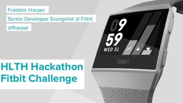 Frédéric Harper Senior Developer Evangelist @ Fitbit HLTH Hackathon Fitbit Challenge @fharper