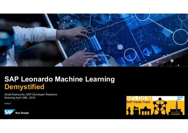 PUBLIC Abdel Dadouche, SAP Developer Relations Saturday April 28th, 2018 SAP Leonardo Machine Learning Demystified