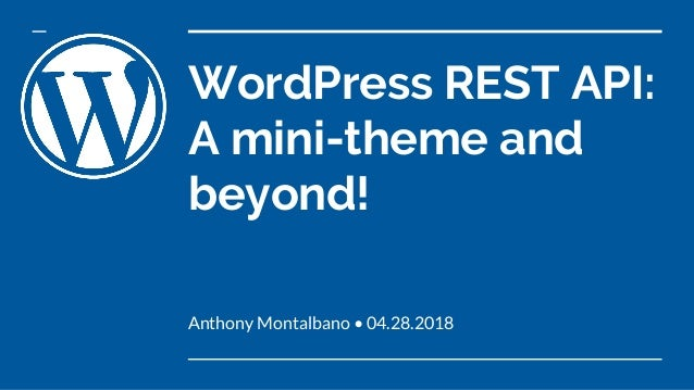 WordPress REST API: A mini-theme and beyond! Anthony Montalbano • 04.28.2018