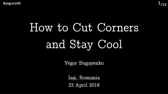 /22@yegor256 1 Yegor Bugayenko How to Cut Corners
