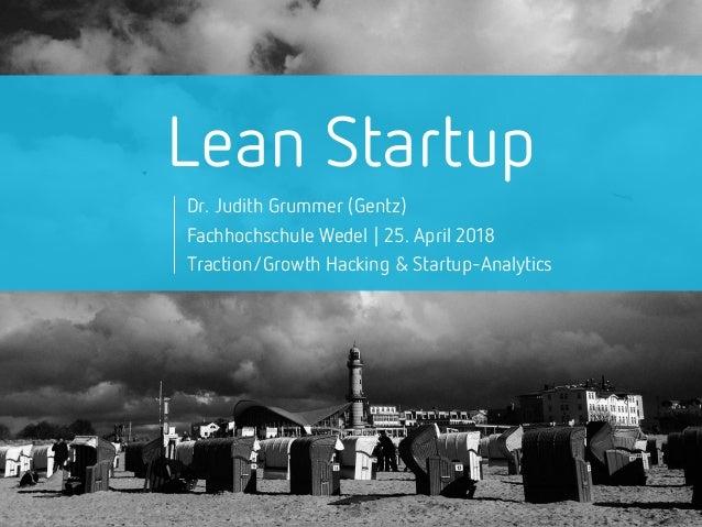 Lean Startup Dr. Judith Grummer (Gentz) Fachhochschule Wedel | 25. April 2018 Traction/Growth Hacking & Startup-Analytics