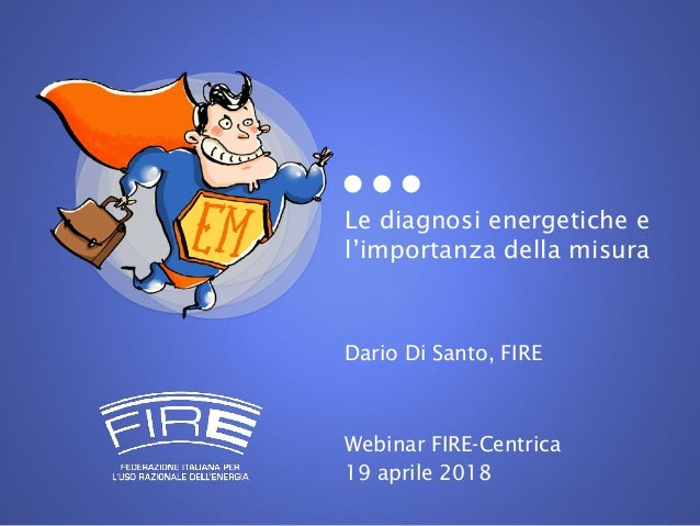 Le diagnosi energetiche e l'importanza della misura Dario Di Santo, FIRE Webinar FIRE-Centrica 19 aprile 2018