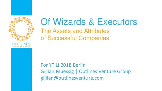 Of Wizards & Executors The Assets and Attributes of Successful Companies For YTILI 2018 Berlin Gillian Muessig | Outlines ...