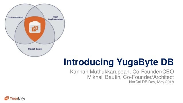 1© 2018 All rights reserved. Introducing YugaByte DB Kannan Muthukkaruppan, Co-Founder/CEO Mikhail Bautin, Co-Founder/Arch...