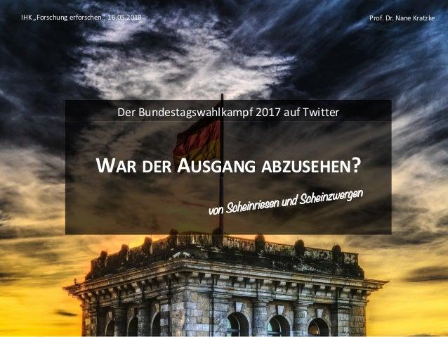 """Prof. Dr. Nane Kratzke WAR DER AUSGANG ABZUSEHEN? Der Bundestagswahlkampf 2017 auf Twitter IHK """"Forschung erforschen"""", 16...."""