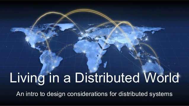 Living in a Distributed World An intro to design considerations for distributed systems
