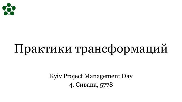 Практики трансформаций Kyiv Project Management Day 4. Сивана, 5778
