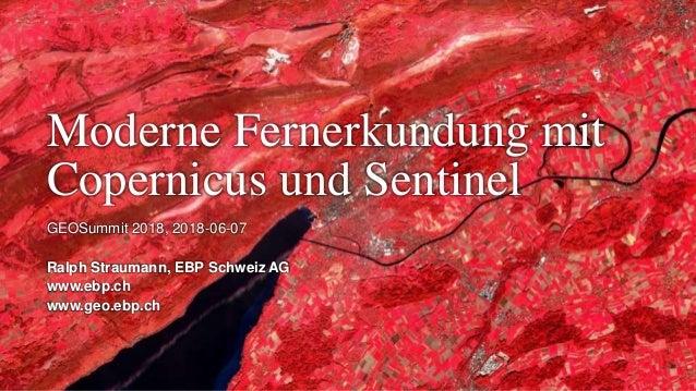 Moderne Fernerkundung mit Copernicus und Sentinel GEOSummit 2018, 2018-06-07 Ralph Straumann, EBP Schweiz AG www.ebp.ch ww...