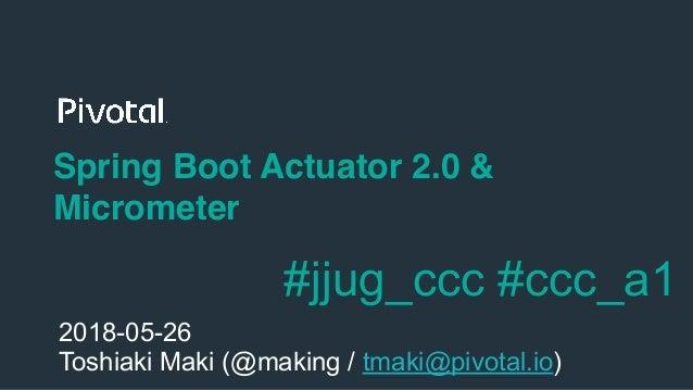!1 Spring Boot Actuator 2.0 & Micrometer 2018-05-26 Toshiaki Maki (@making / tmaki@pivotal.io) #jjug_ccc #ccc_a1