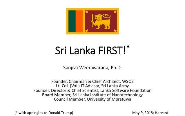 Sri Lanka FIRST!* Sanjiva Weerawarana, Ph.D. Founder, Chairman & Chief Architect, WSO2 Lt. Col. (Vol.) IT Advisor, Sri Lan...