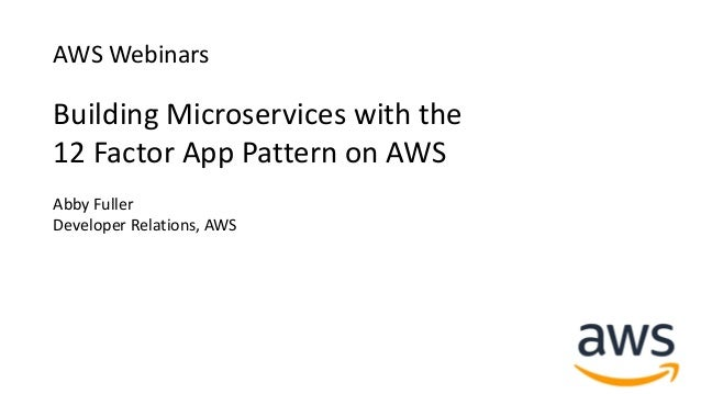 AWS Webinars Building Microservices with the 12 Factor App Pattern on AWS Abby Fuller Developer Relations, AWS