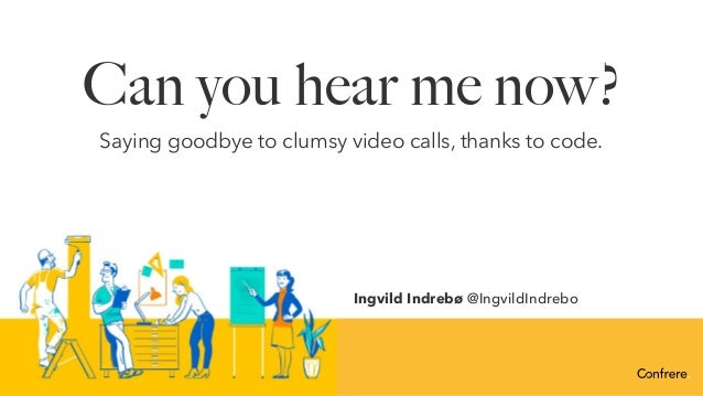 Can you hear me now? Saying goodbye to clumsy video calls, thanks to code. Ingvild Indrebø @IngvildIndrebo