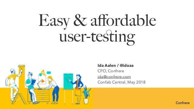 Easy & affordable user-testing Ida Aalen / @idaaa CPO, Confrere ida@confrere.com Confab Central, May 2018