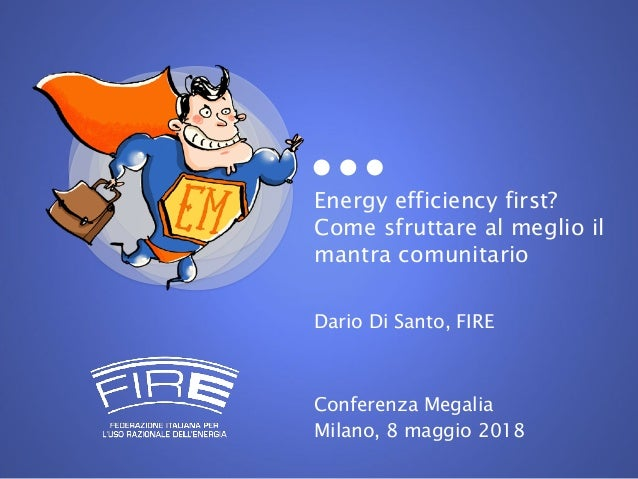 Energy efficiency first? Come sfruttare al meglio il mantra comunitario Dario Di Santo, FIRE Conferenza Megalia Milano, 8 ...