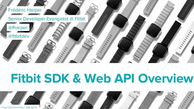 Frédéric Harper Senior Developer Evangelist @ Fitbit Fitbit SDK & Web API Overview @fharper Tokyo Fitbit Developers - 2018...