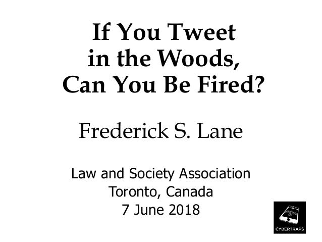 If You Tweet in the Woods, Can You Be Fired? Frederick S. Lane Law and Society Association Toronto, Canada 7 June 2018