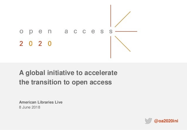 A global initiative to accelerate the transition to open access American Libraries Live 8 June 2018 @oa2020ini