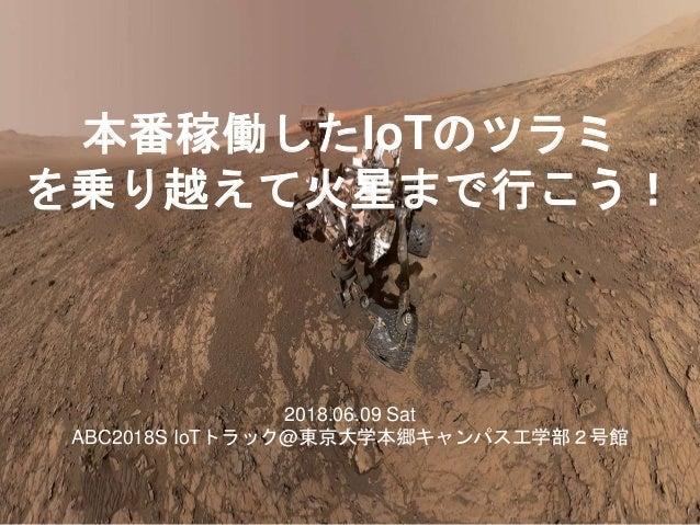 本番稼働したIoTのツラミ を乗り越えて火星まで行こう! 2018.06.09 Sat ABC2018S IoTトラック@東京大学本郷キャンパス工学部2号館