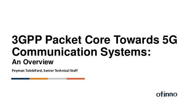 3GPP Packet Core Towards 5G Communication Systems: An Overview Peyman TalebiFard, Senior Technical Staff