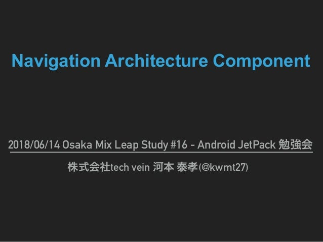 Navigation Architecture Component 2018/06/14 Osaka Mix Leap Study #16 - Android JetPack tech vein (@kwmt27)