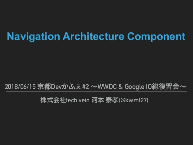 Navigation Architecture Component 2018/06/15 Dev #2 WWDC & Google IO tech vein (@kwmt27)